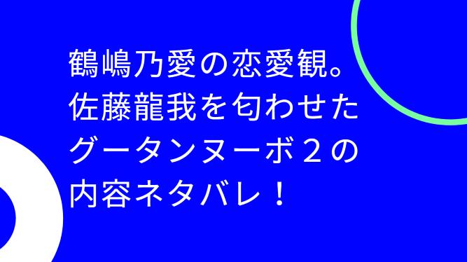 鶴嶋乃愛の恋愛観。佐藤龍我を匂わせたグータンヌーボー2の内容ネタバレ!