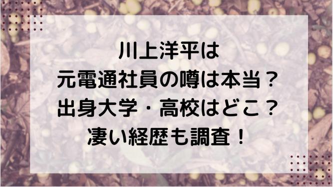 川上洋平は元電通社員の噂は本当?出身大学・高校はどこ?凄い経歴も調査!