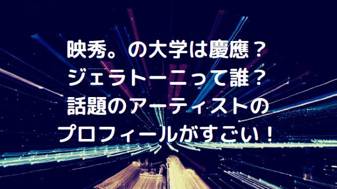 映秀。の大学は慶應?ジェラトーニって誰?話題のアーティストのプロフィールがすごい!