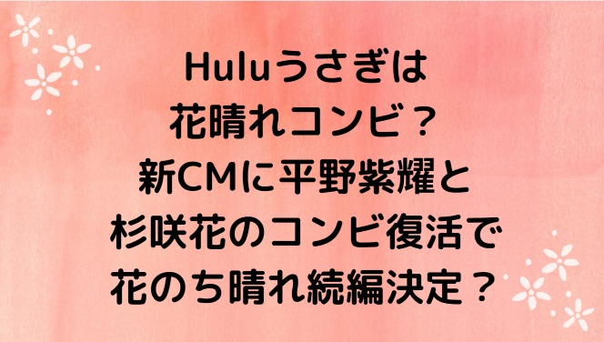 Huluうさぎは花晴れコンビ?新CMに平野紫耀と杉咲花のコンビ復活で花のち晴れ続編決定?