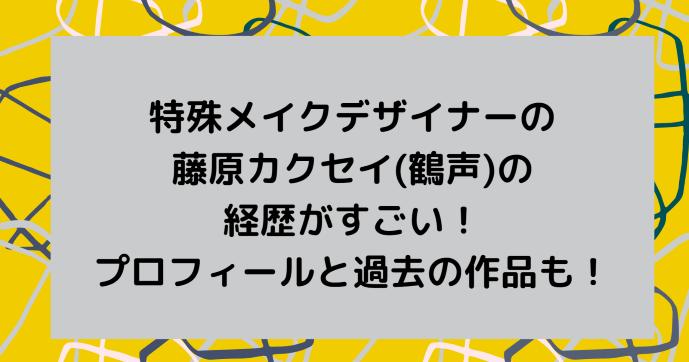 特殊メイクデザイナーの藤原カクセイ(鶴声)の経歴がすごい!プロフィールと過去の作品も!