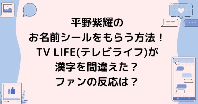 平野紫耀のお名前シールをもらう方法!TV LIFE(テレビライフ)が漢字を間違えた?ファンの反応は?