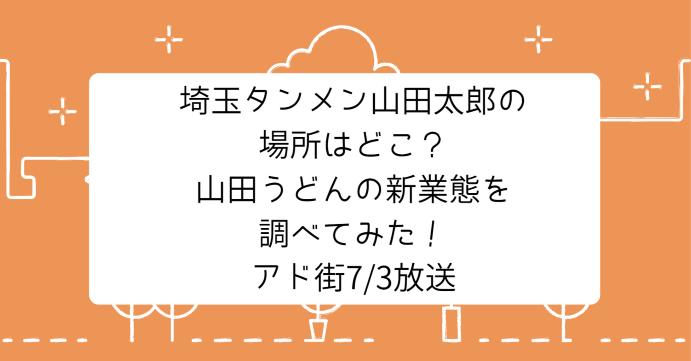 埼玉タンメン山田太郎の場所はどこ?山田うどんの新業態を調べてみた!アド街7月3日放送