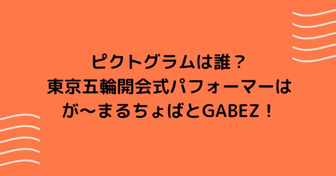 ピクトグラムは誰?東京五輪開会式パフォーマーはが~まるちょばとGABEZ!
