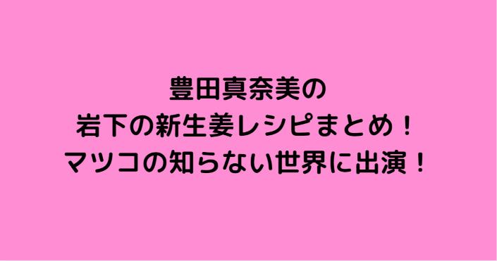 豊田真奈美の岩下の新生姜レシピまとめ!マツコの知らない世界に出演!